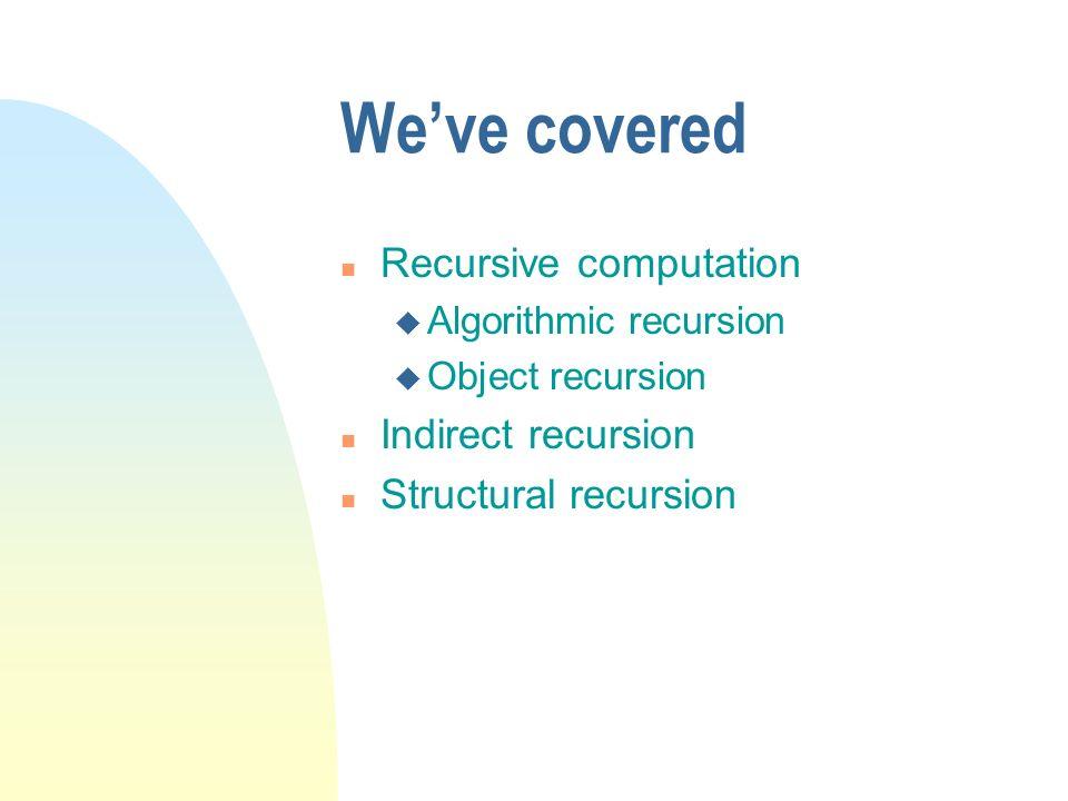 We've covered Recursive computation Indirect recursion
