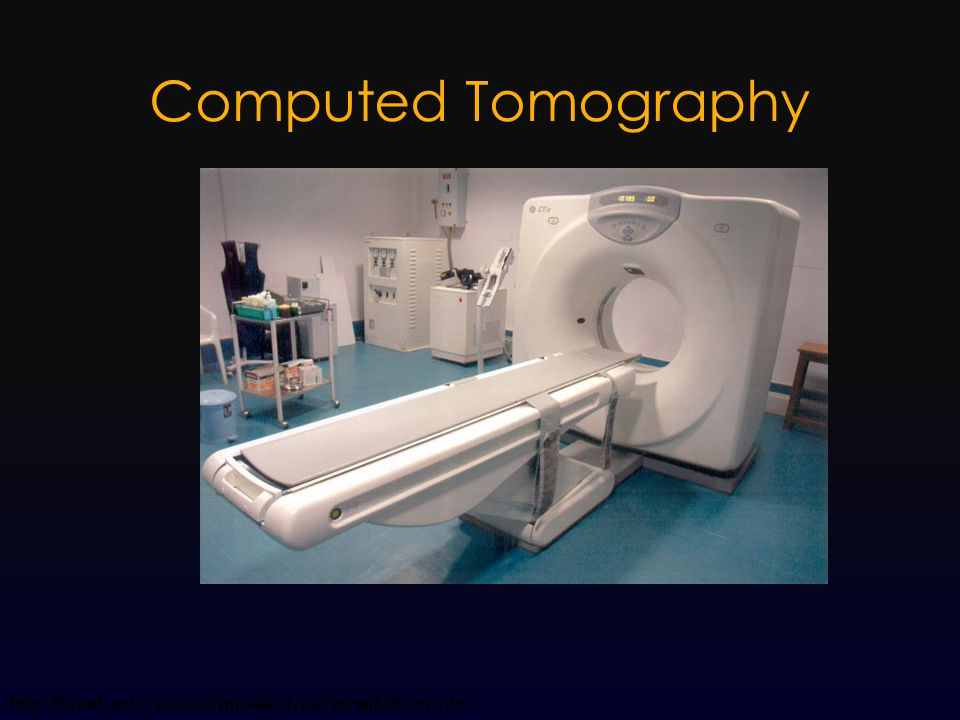 Computed Tomography http://fitsweb.uchc.edu/student/selectives/TimHerbst/intro.htm