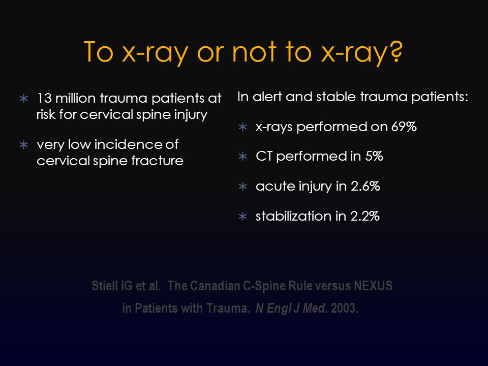 To x-ray or not to x-ray 13 million trauma patients at risk for cervical spine injury. very low incidence of cervical spine fracture.