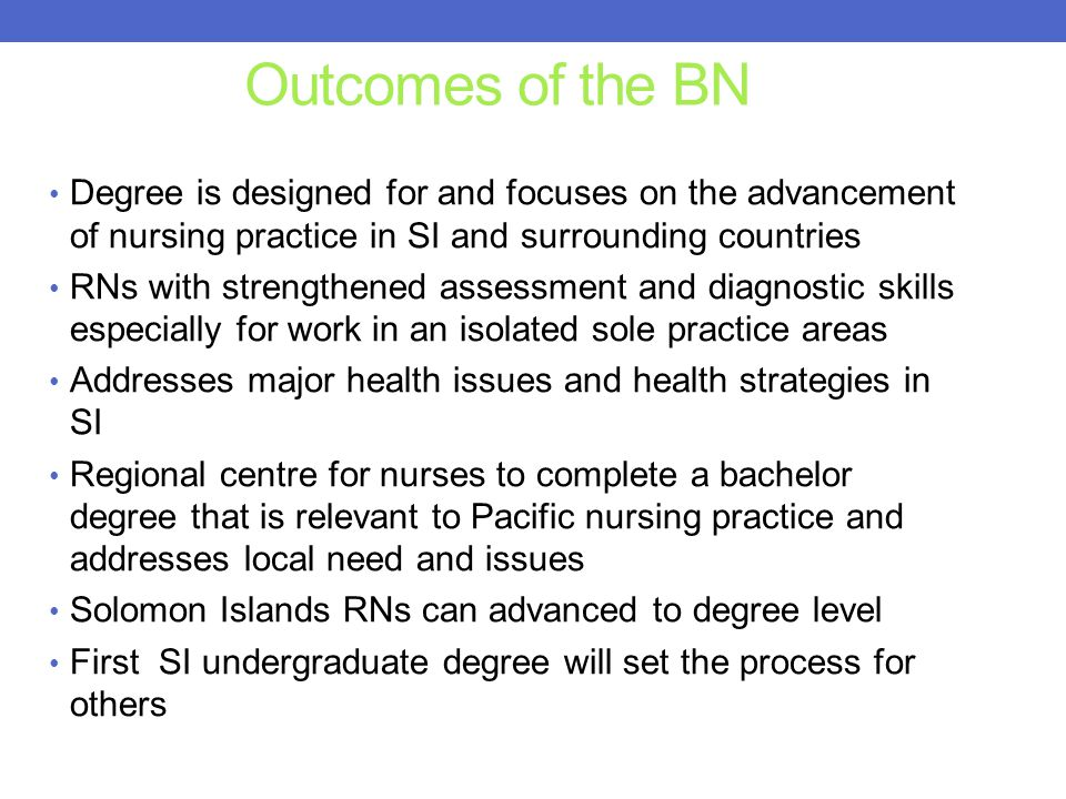 Outcomes of the BN Degree is designed for and focuses on the advancement of nursing practice in SI and surrounding countries.