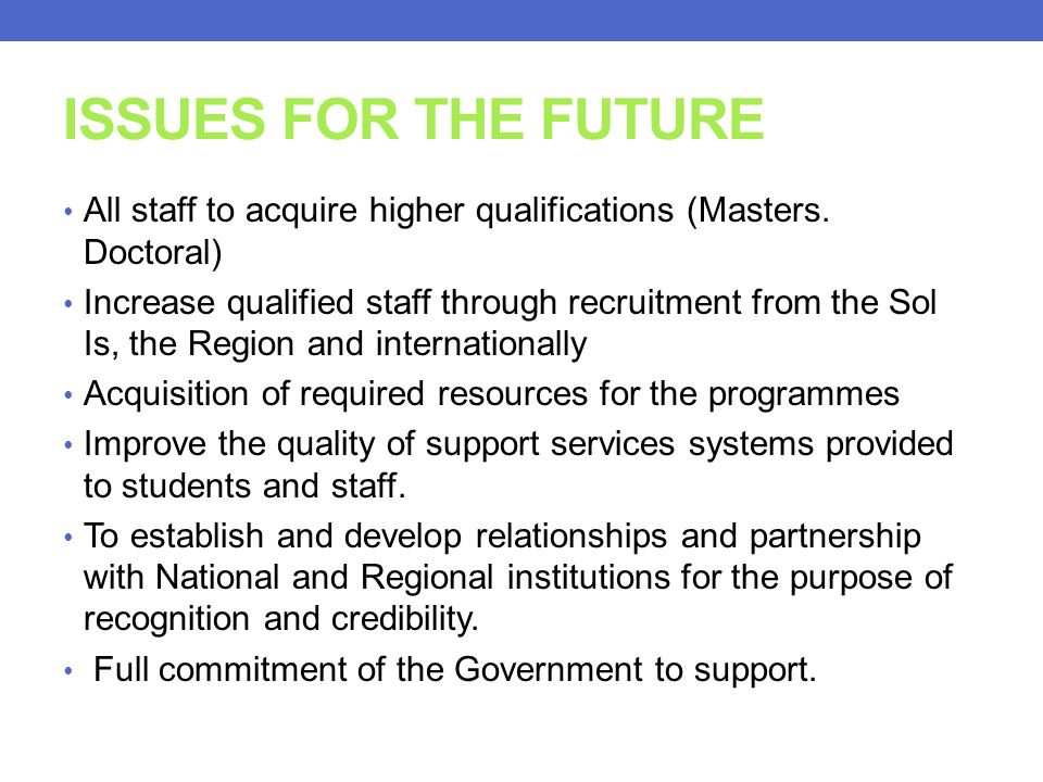 ISSUES FOR THE FUTURE All staff to acquire higher qualifications (Masters. Doctoral)
