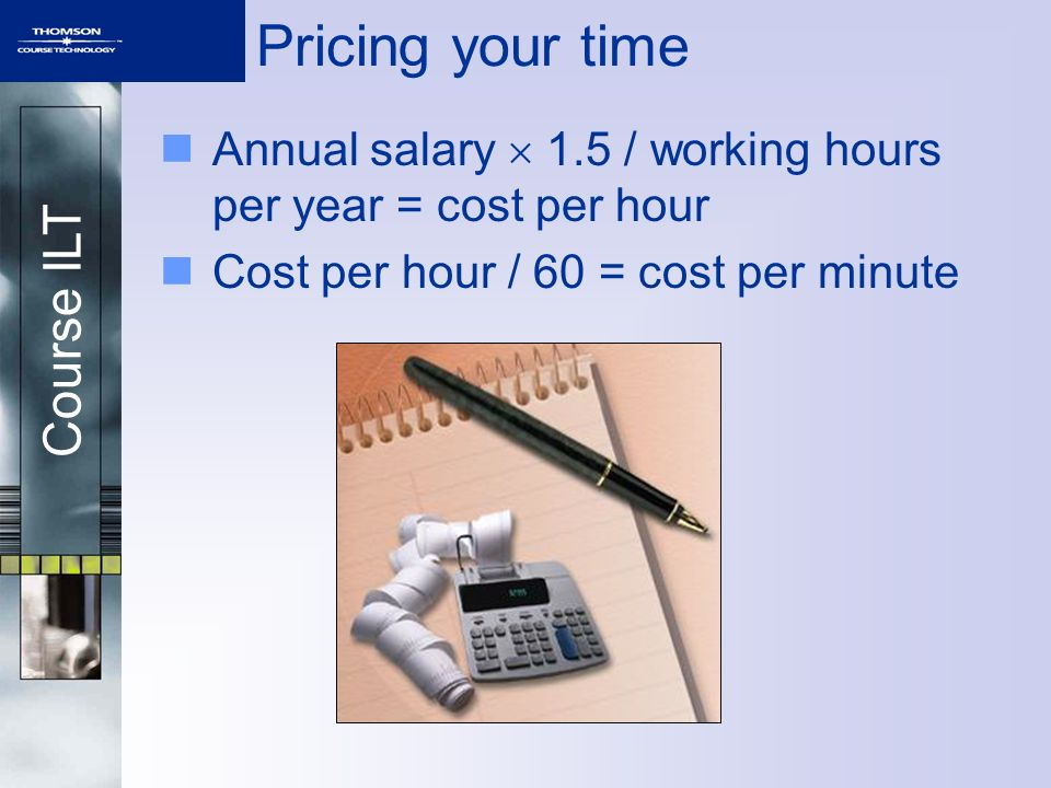 Pricing your time Annual salary  1.5 / working hours per year = cost per hour.