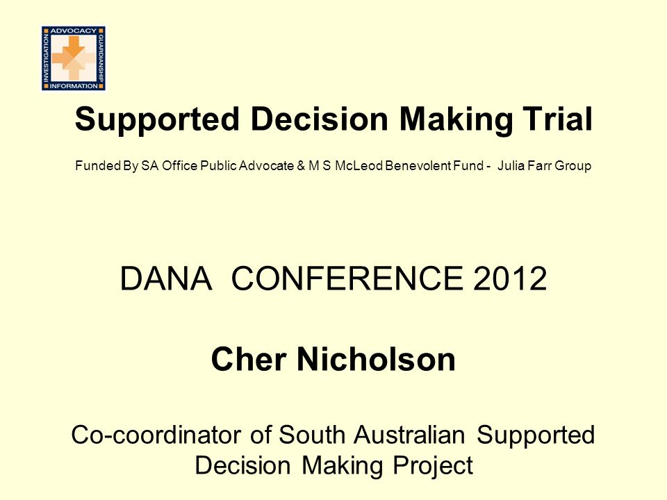 Supported Decision Making Trial Funded By SA Office Public Advocate & M S McLeod Benevolent Fund - Julia Farr Group DANA CONFERENCE 2012 Cher Nicholson Co-coordinator of South Australian Supported Decision Making Project