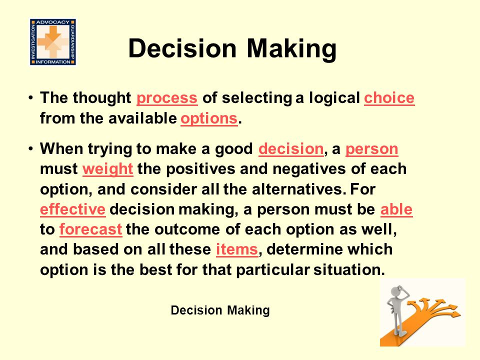 Decision Making The thought process of selecting a logical choice from the available options.