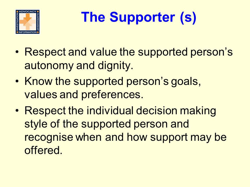 The Supporter (s) Respect and value the supported person's autonomy and dignity. Know the supported person's goals, values and preferences.