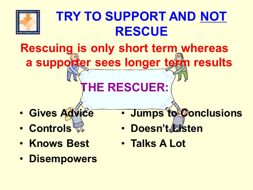 TRY TO SUPPORT AND NOT RESCUE