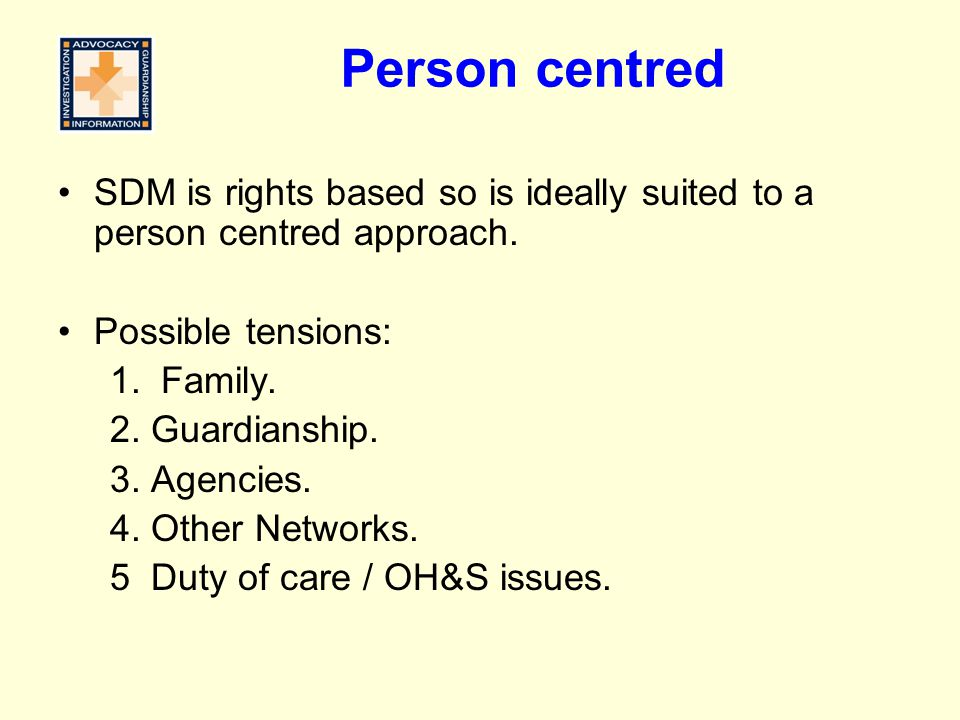 Person centred SDM is rights based so is ideally suited to a person centred approach. Possible tensions: