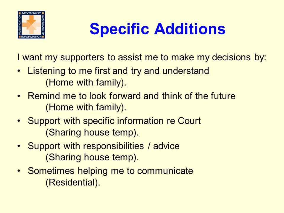 Specific Additions I want my supporters to assist me to make my decisions by: Listening to me first and try and understand (Home with family).