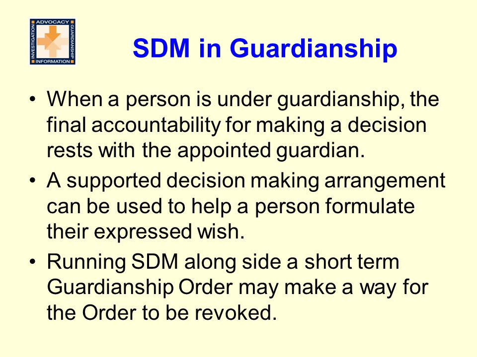 SDM in Guardianship When a person is under guardianship, the final accountability for making a decision rests with the appointed guardian.