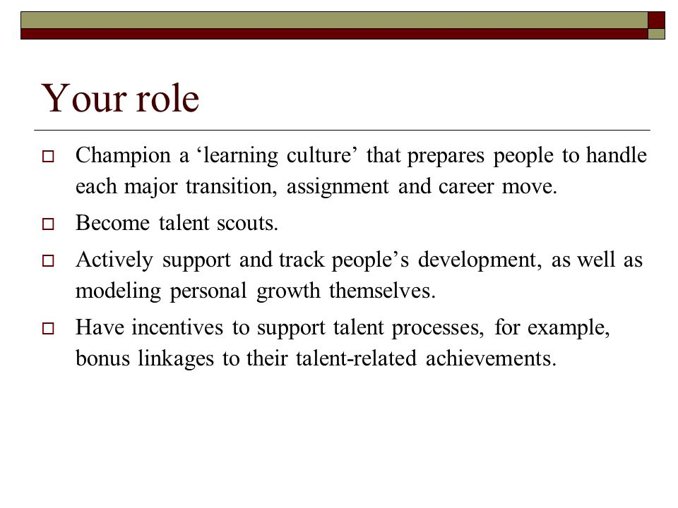 Your role Champion a 'learning culture' that prepares people to handle each major transition, assignment and career move.