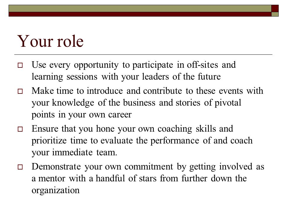 Your role Use every opportunity to participate in off-sites and learning sessions with your leaders of the future.