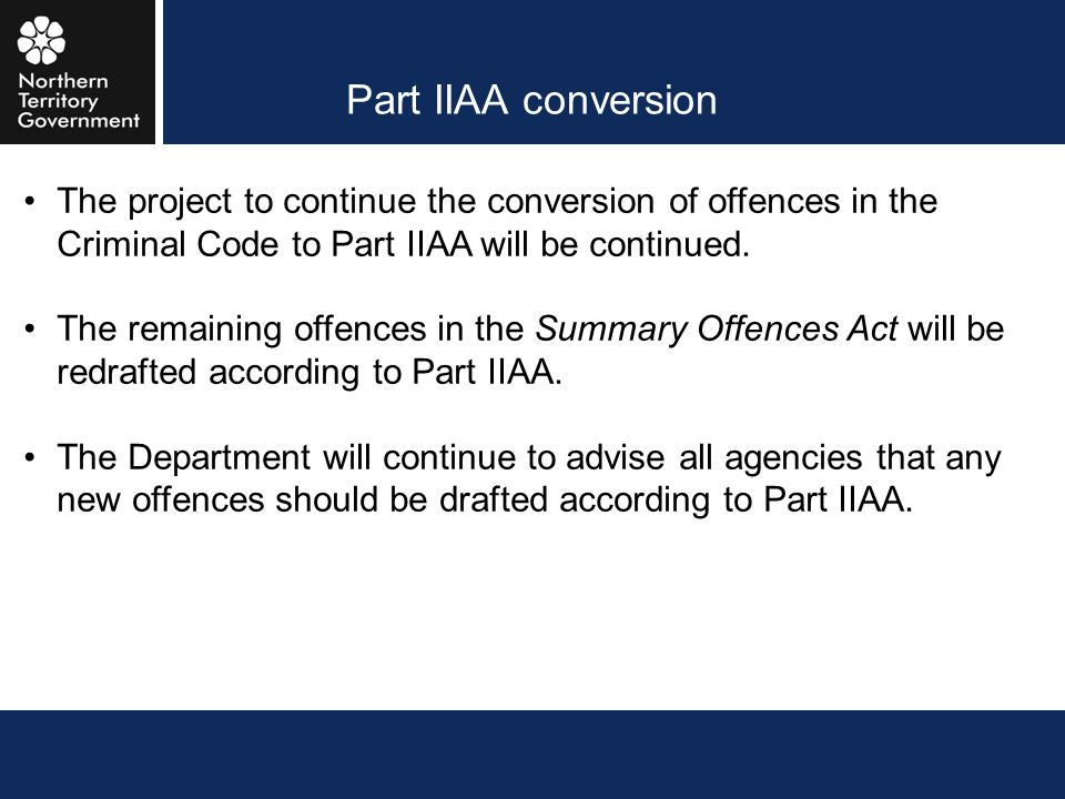 Part IIAA conversion The project to continue the conversion of offences in the Criminal Code to Part IIAA will be continued.