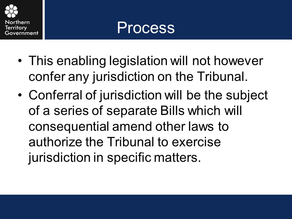 Process This enabling legislation will not however confer any jurisdiction on the Tribunal.