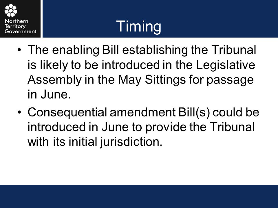 Timing The enabling Bill establishing the Tribunal is likely to be introduced in the Legislative Assembly in the May Sittings for passage in June.