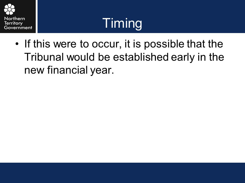 Timing If this were to occur, it is possible that the Tribunal would be established early in the new financial year.