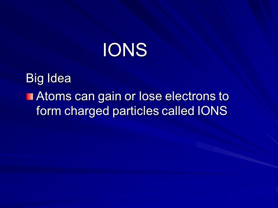 IONS Big Idea Atoms can gain or lose electrons to form charged particles called IONS