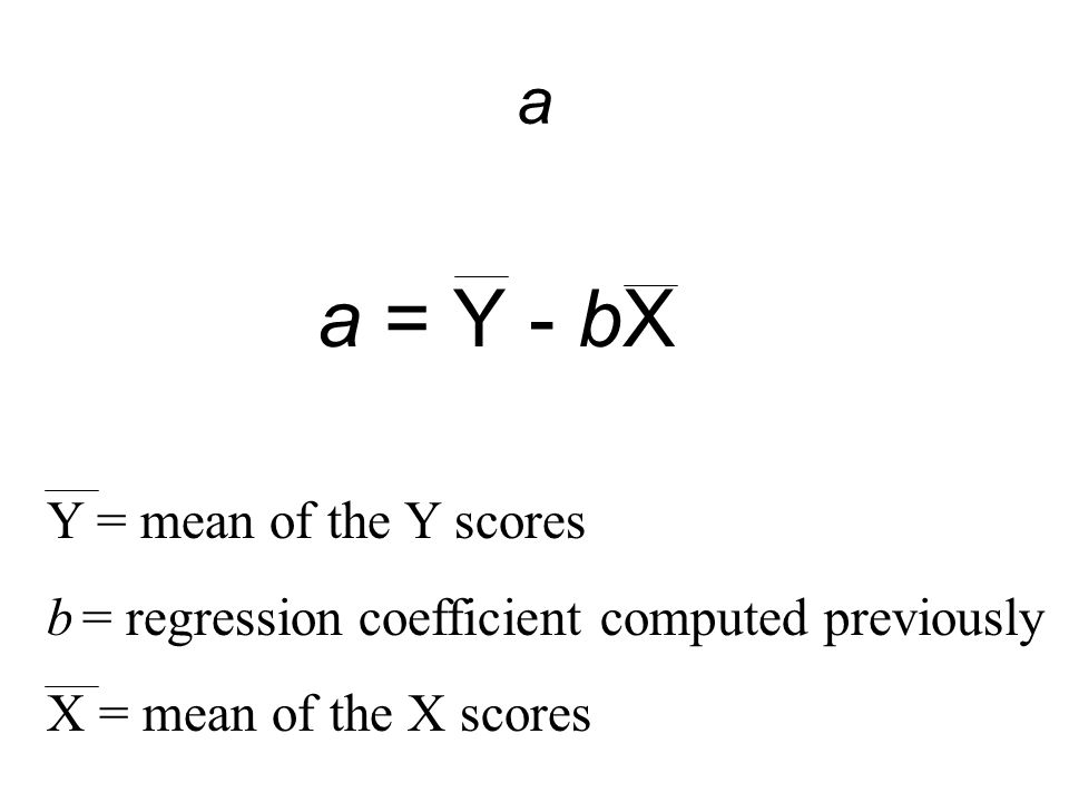 a a = Y - bX. Y = mean of the Y scores. b = regression coefficient computed previously.