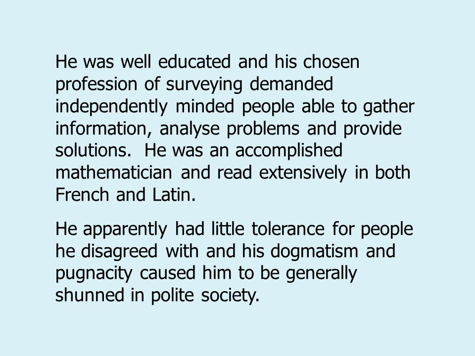 He was well educated and his chosen profession of surveying demanded independently minded people able to gather information, analyse problems and provide solutions. He was an accomplished mathematician and read extensively in both French and Latin.