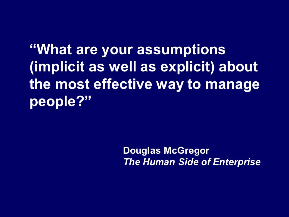 What are your assumptions (implicit as well as explicit) about the most effective way to manage people