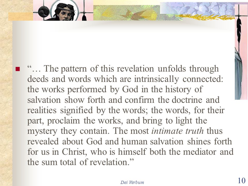 … The pattern of this revelation unfolds through deeds and words which are intrinsically connected: the works performed by God in the history of salvation show forth and confirm the doctrine and realities signified by the words; the words, for their part, proclaim the works, and bring to light the mystery they contain. The most intimate truth thus revealed about God and human salvation shines forth for us in Christ, who is himself both the mediator and the sum total of revelation.