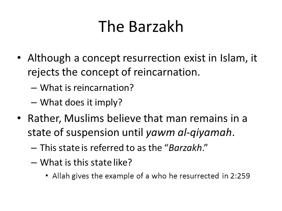 The Barzakh Although a concept resurrection exist in Islam, it rejects the concept of reincarnation.