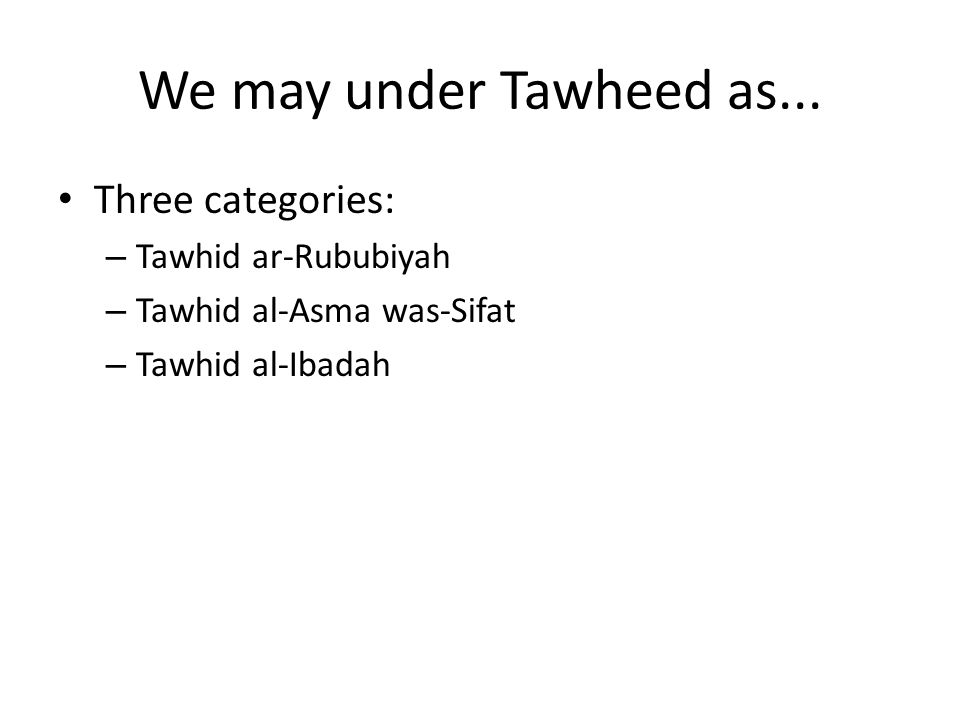 We may under Tawheed as... Three categories: Tawhid ar-Rububiyah