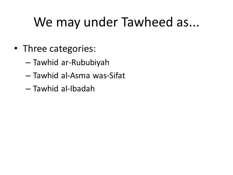 We may under Tawheed as... Three categories: Tawhid ar-Rububiyah
