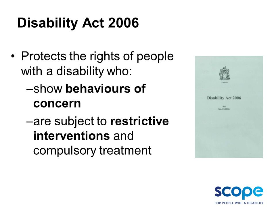 BoC Disability Act Protects the rights of people with a disability who: show behaviours of concern.