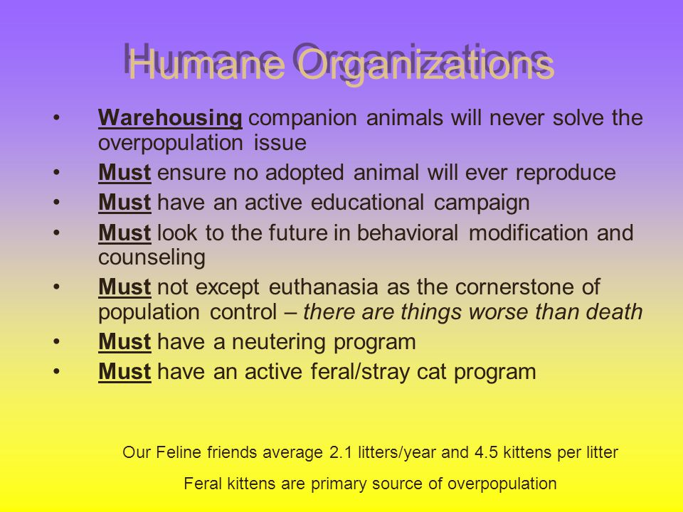 Humane Organizations Warehousing companion animals will never solve the overpopulation issue. Must ensure no adopted animal will ever reproduce.