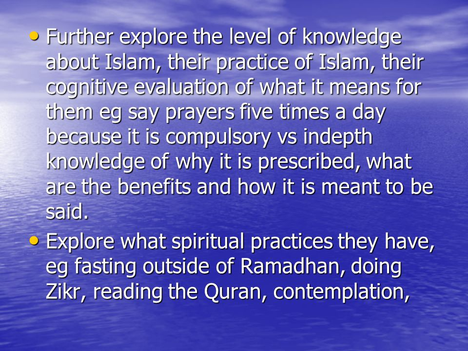 Further explore the level of knowledge about Islam, their practice of Islam, their cognitive evaluation of what it means for them eg say prayers five times a day because it is compulsory vs indepth knowledge of why it is prescribed, what are the benefits and how it is meant to be said.