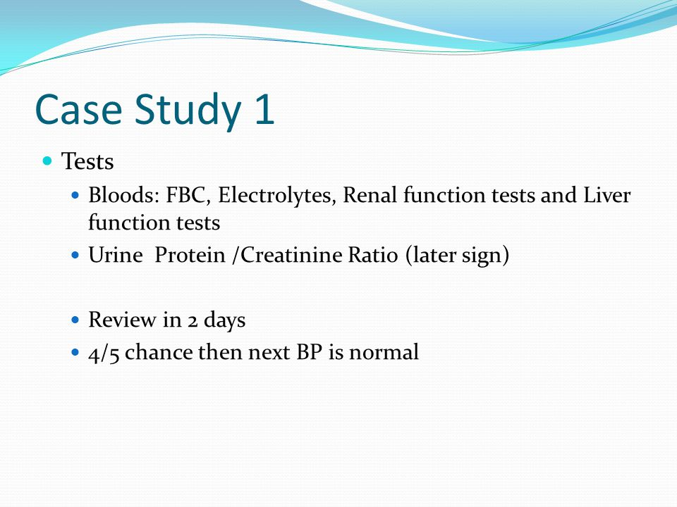 Case Study 1 Tests. Bloods: FBC, Electrolytes, Renal function tests and Liver function tests. Urine Protein /Creatinine Ratio (later sign)