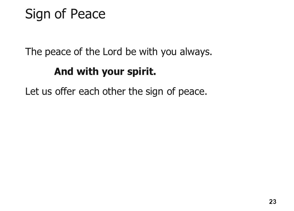 Sign of Peace The peace of the Lord be with you always.