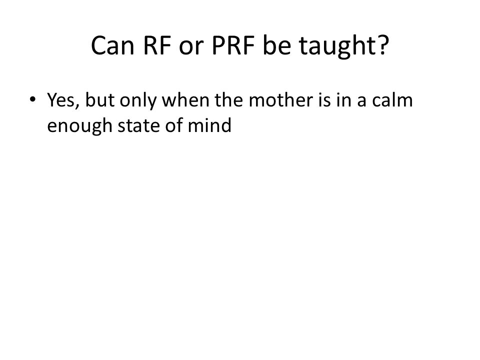 Can RF or PRF be taught Yes, but only when the mother is in a calm enough state of mind