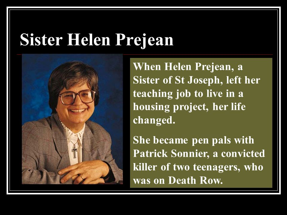 Sister Helen Prejean When Helen Prejean, a Sister of St Joseph, left her teaching job to live in a housing project, her life changed.
