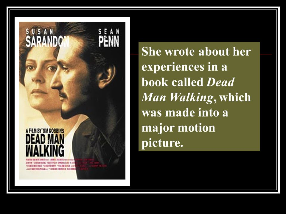 She wrote about her experiences in a book called Dead Man Walking, which was made into a major motion picture.