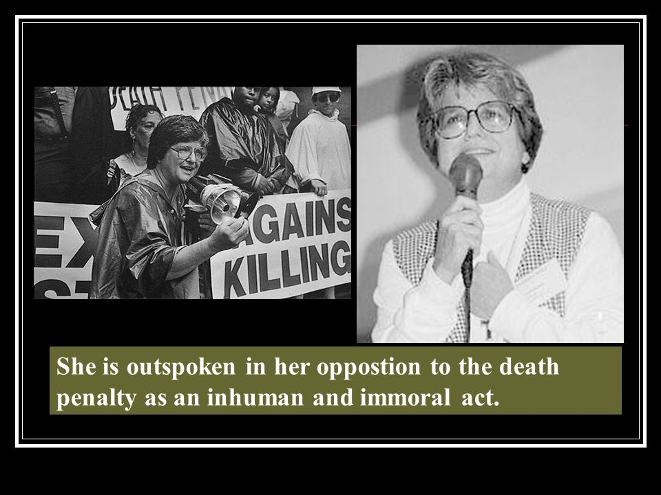 She is outspoken in her oppostion to the death penalty as an inhuman and immoral act.
