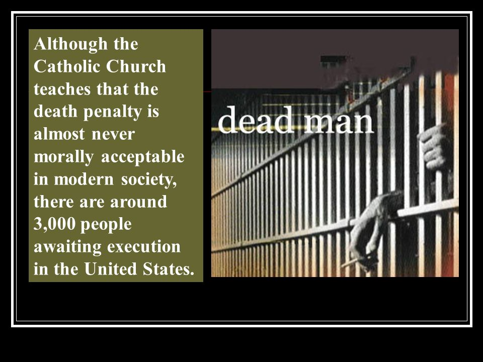 Although the Catholic Church teaches that the death penalty is almost never morally acceptable in modern society, there are around 3,000 people awaiting execution in the United States.