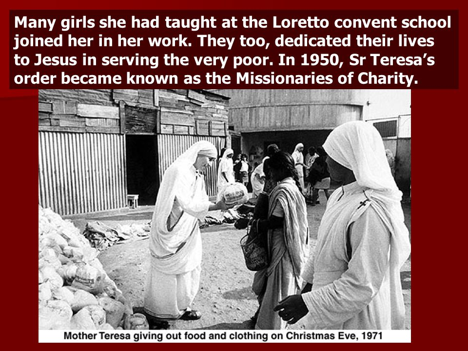 Many girls she had taught at the Loretto convent school joined her in her work.