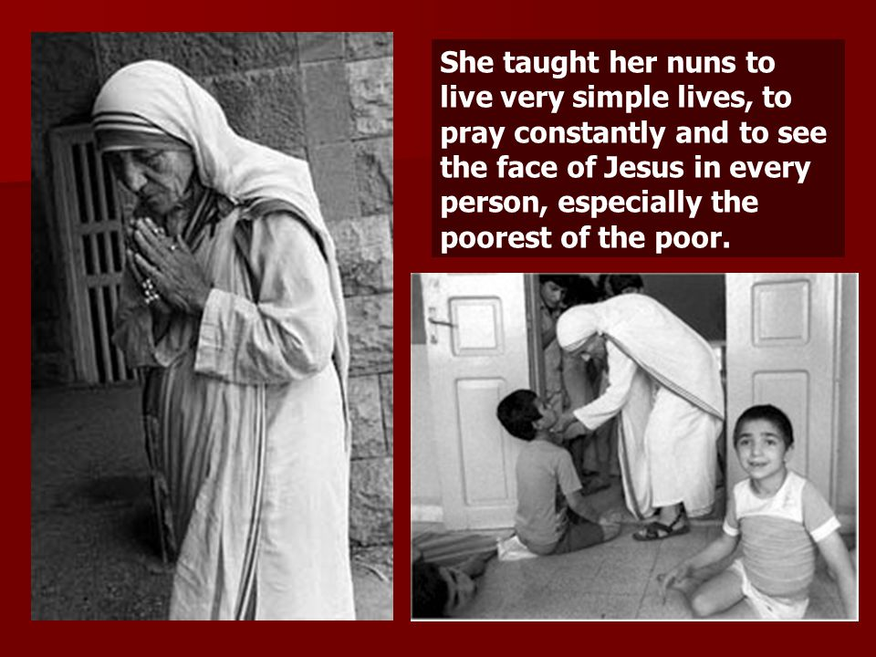 She taught her nuns to live very simple lives, to pray constantly and to see the face of Jesus in every person, especially the poorest of the poor.