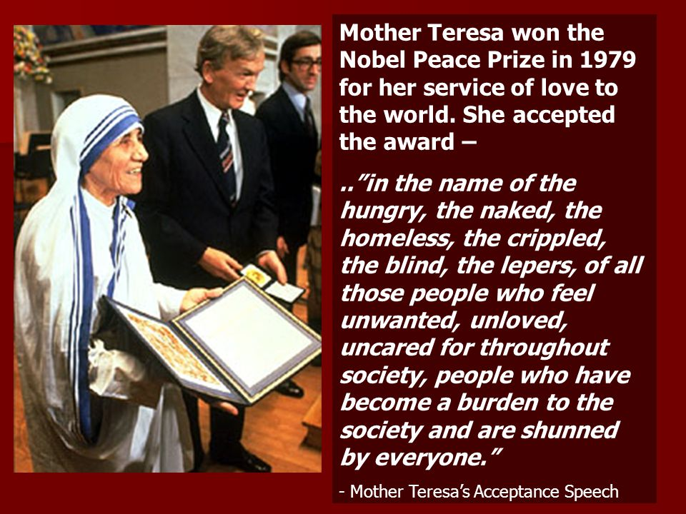 Mother Teresa won the Nobel Peace Prize in 1979 for her service of love to the world. She accepted the award –