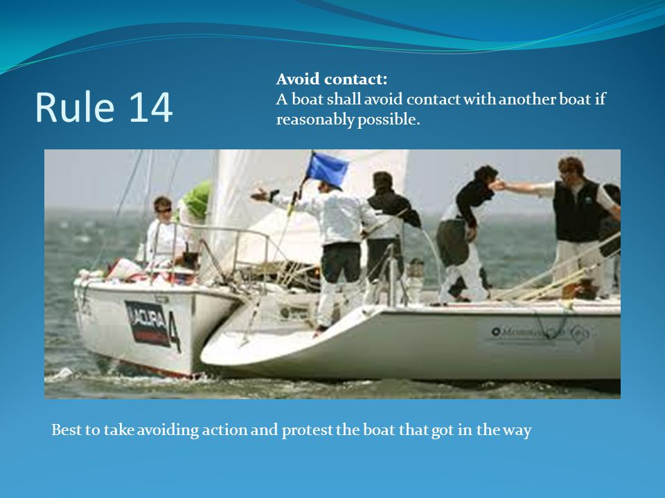 Rule 14 Avoid contact: A boat shall avoid contact with another boat if reasonably possible.