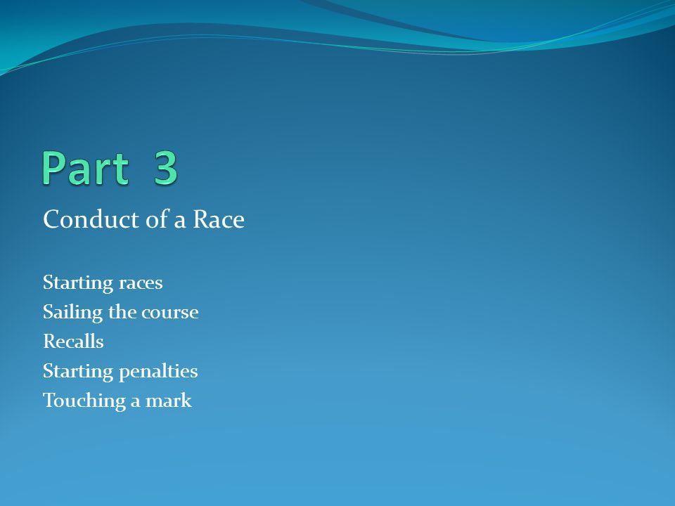 Part 3 Conduct of a Race Starting races Sailing the course Recalls
