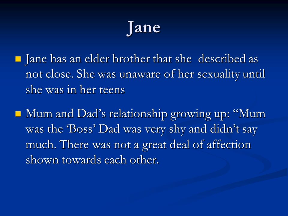 Jane Jane has an elder brother that she described as not close. She was unaware of her sexuality until she was in her teens.
