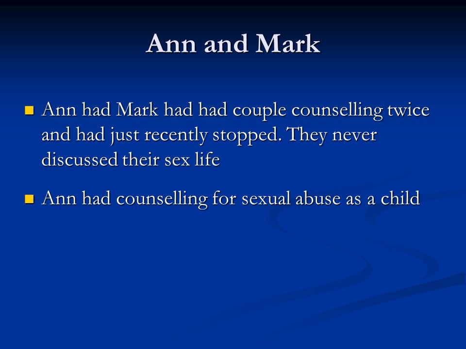 Ann and Mark Ann had Mark had had couple counselling twice and had just recently stopped. They never discussed their sex life.