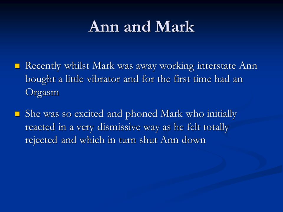 Ann and Mark Recently whilst Mark was away working interstate Ann bought a little vibrator and for the first time had an Orgasm.