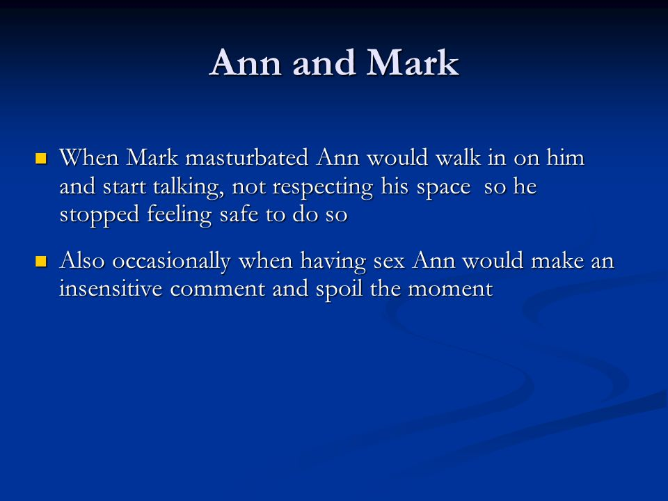 Ann and Mark When Mark masturbated Ann would walk in on him and start talking, not respecting his space so he stopped feeling safe to do so.