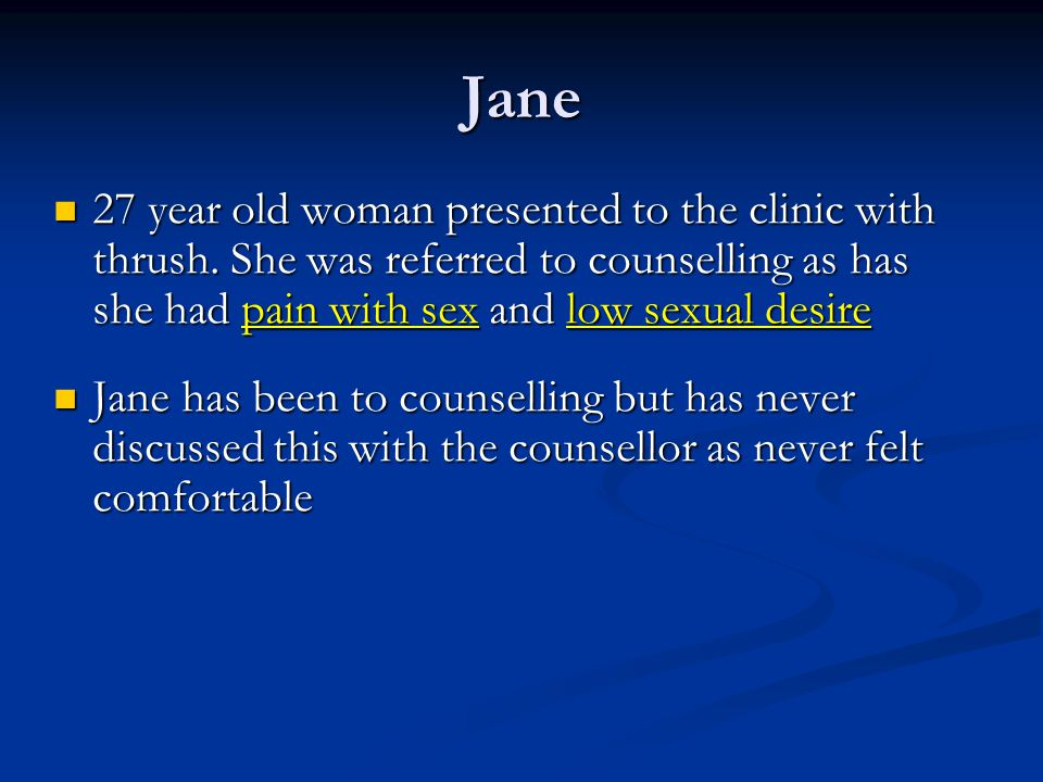 Jane 27 year old woman presented to the clinic with thrush. She was referred to counselling as has she had pain with sex and low sexual desire.