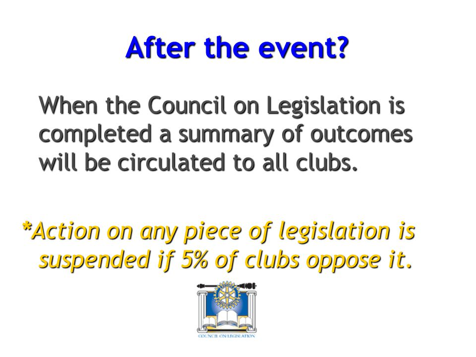 After the event When the Council on Legislation is completed a summary of outcomes will be circulated to all clubs.