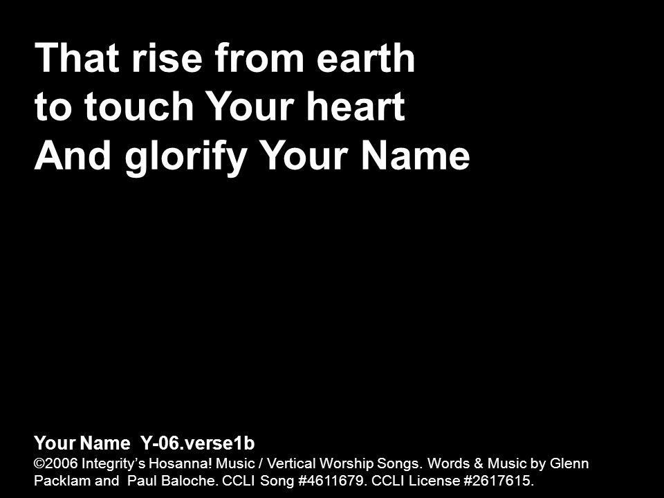 That rise from earth to touch Your heart And glorify Your Name