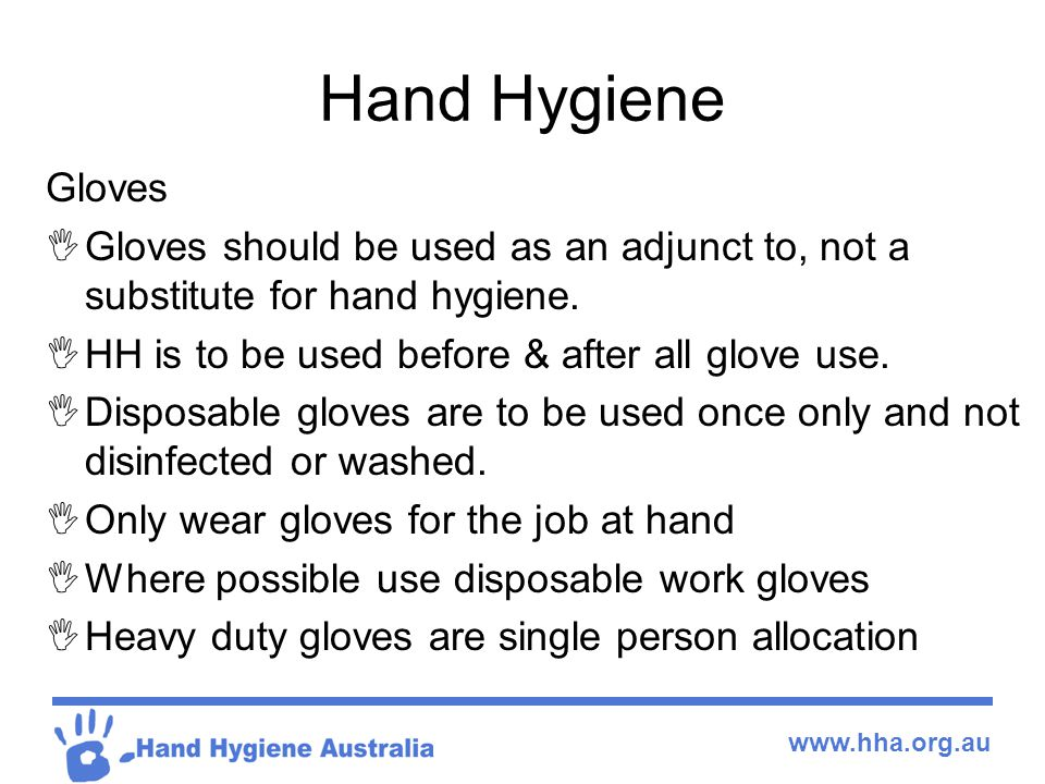 Hand Hygiene Gloves. Gloves should be used as an adjunct to, not a substitute for hand hygiene. HH is to be used before & after all glove use.